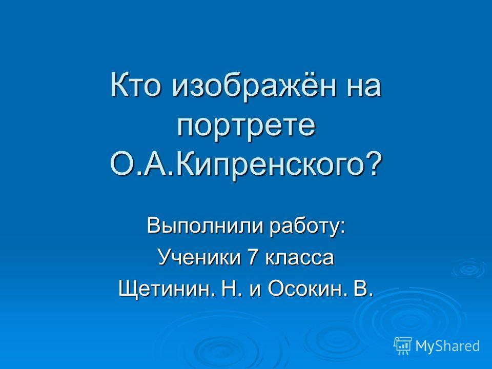 Кто изображён на портрете О.А.Кипренского? Выполнили работу: Ученики 7 класса Щетинин. Н. и Осокин. В.