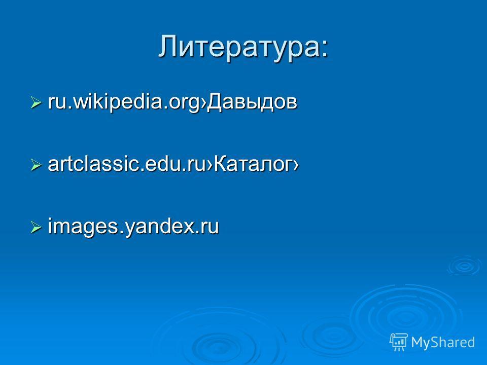 Литература: ru.wikipedia.orgДавыдов ru.wikipedia.orgДавыдов artclassic.edu.ruКаталог artclassic.edu.ruКаталог images.yandex.ru images.yandex.ru