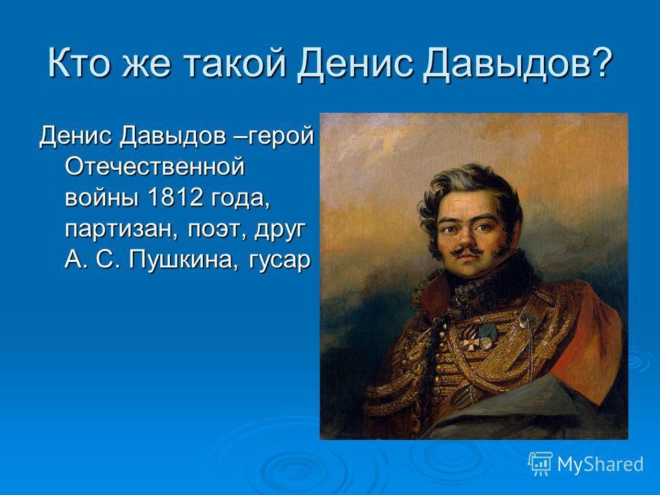Кто же такой Денис Давыдов? Денис Давыдов –герой Отечественной войны 1812 года, партизан, поэт, друг А. С. Пушкина, гусар
