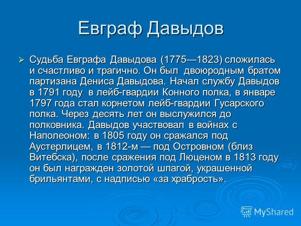 Евграф Давыдов Судьба Евграфа Давыдова (17751823) сложилась и счастливо и трагично. Он был двоюродным братом партизана Дениса Давыдова. Начал службу Давыдов в 1791 году в лейб-гвардии Конного полка, в январе 1797 года стал корнетом лейб-гвардии Гусар