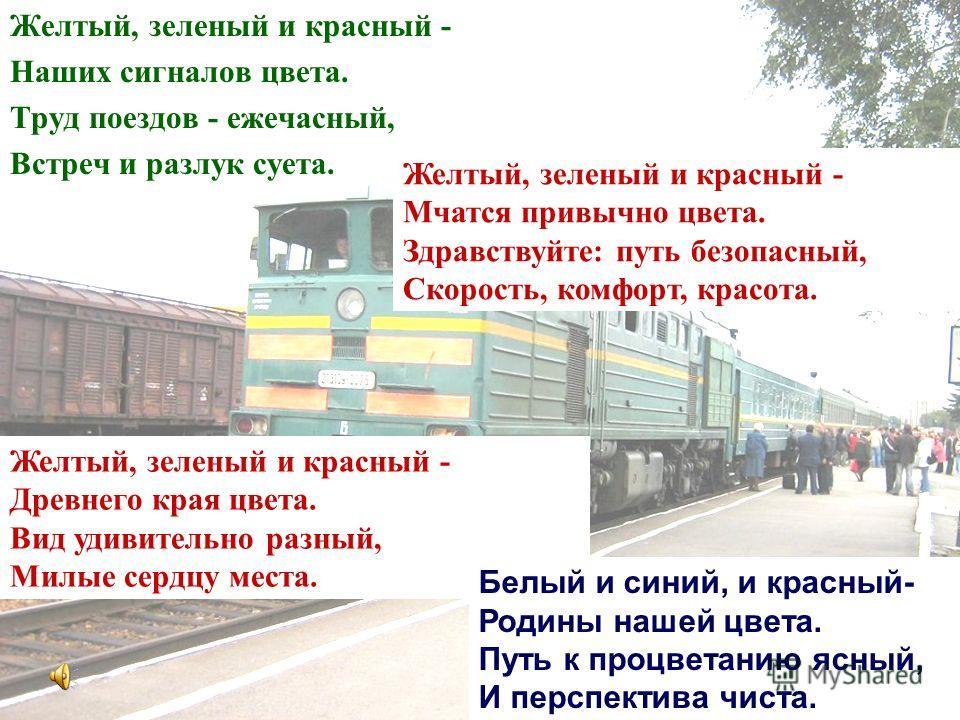 Желтый, зеленый и красный - Наших сигналов цвета. Труд поездов - ежечасный, Встреч и разлук суета. Желтый, зеленый и красный - Мчатся привычно цвета. Здравствуйте: путь безопасный, Скорость, комфорт, красота. Желтый, зеленый и красный - Древнего края