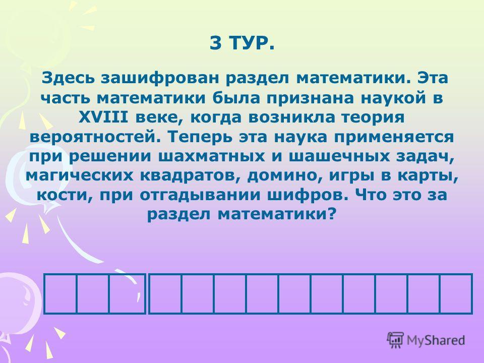 3 ТУР. Здесь зашифрован раздел математики. Эта часть математики была признана наукой в XVIII веке, когда возникла теория вероятностей. Теперь эта наука применяется при решении шахматных и шашечных задач, магических квадратов, домино, игры в карты, ко