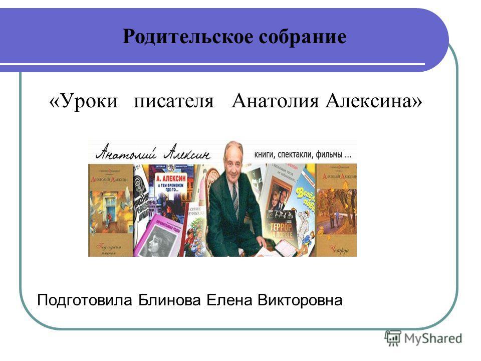«Уроки писателя Анатолия Алексина» Подготовила Блинова Елена Викторовна Родительское собрание