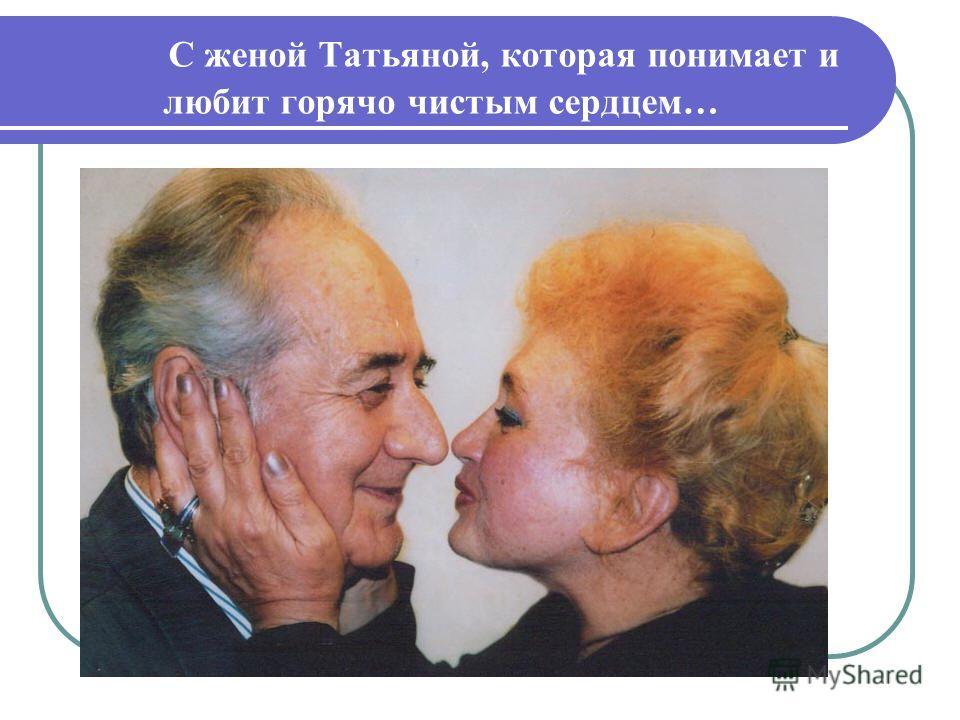 С женой Татьяной, которая понимает и любит горячо чистым сердцем…