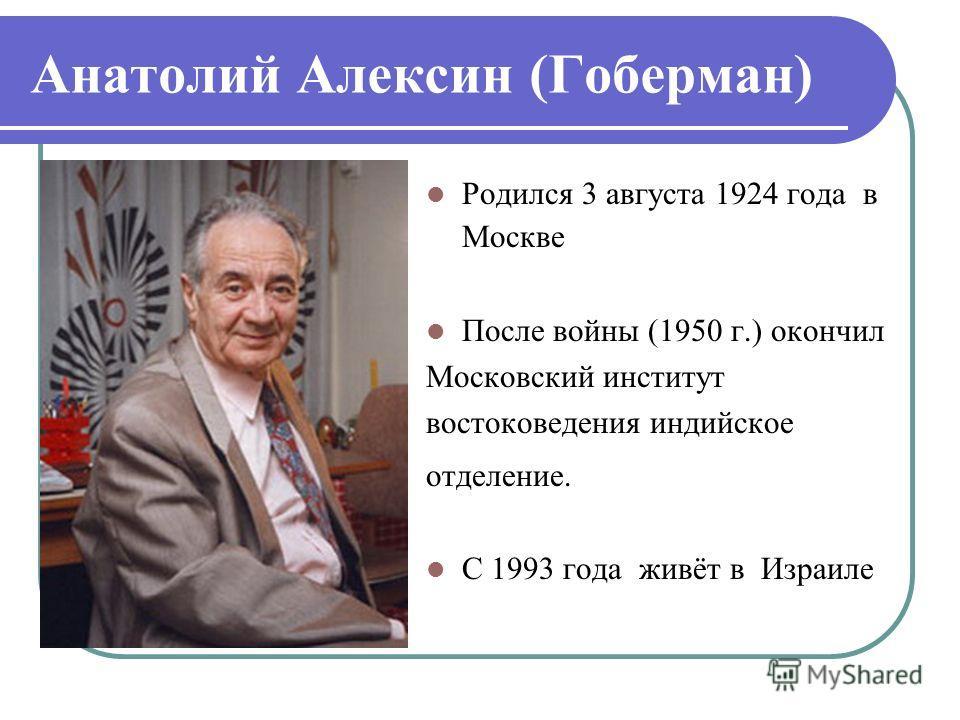 Анатолий Алексин (Гоберман) Родился 3 августа 1924 года в Москве После войны (1950 г.) окончил Московский институт востоковедения индийское отделение. С 1993 года живёт в Израиле