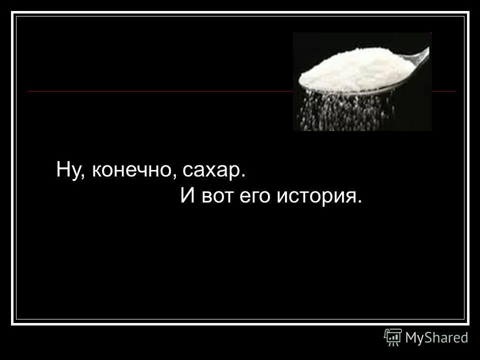 Ну, конечно, сахар. И вот его история.