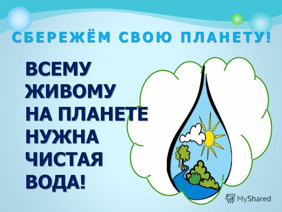 СБЕРЕЖЁМ СВОЮ ПЛАНЕТУ! ВСЕМУ ЖИВОМУ НА ПЛАНЕТЕ НУЖНА ЧИСТАЯ ВОДА!