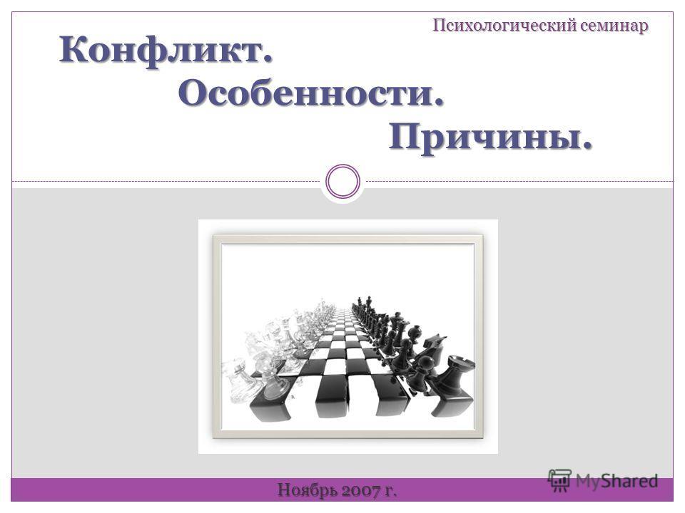 Конфликт. Особенности. Причины. Психологический семинар Ноябрь 2007 г.