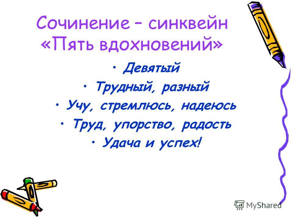 Сочинение – синквейн «Пять вдохновений» Девятый Трудный, разный Учу, стремлюсь, надеюсь Труд, упорство, радость Удача и успех!