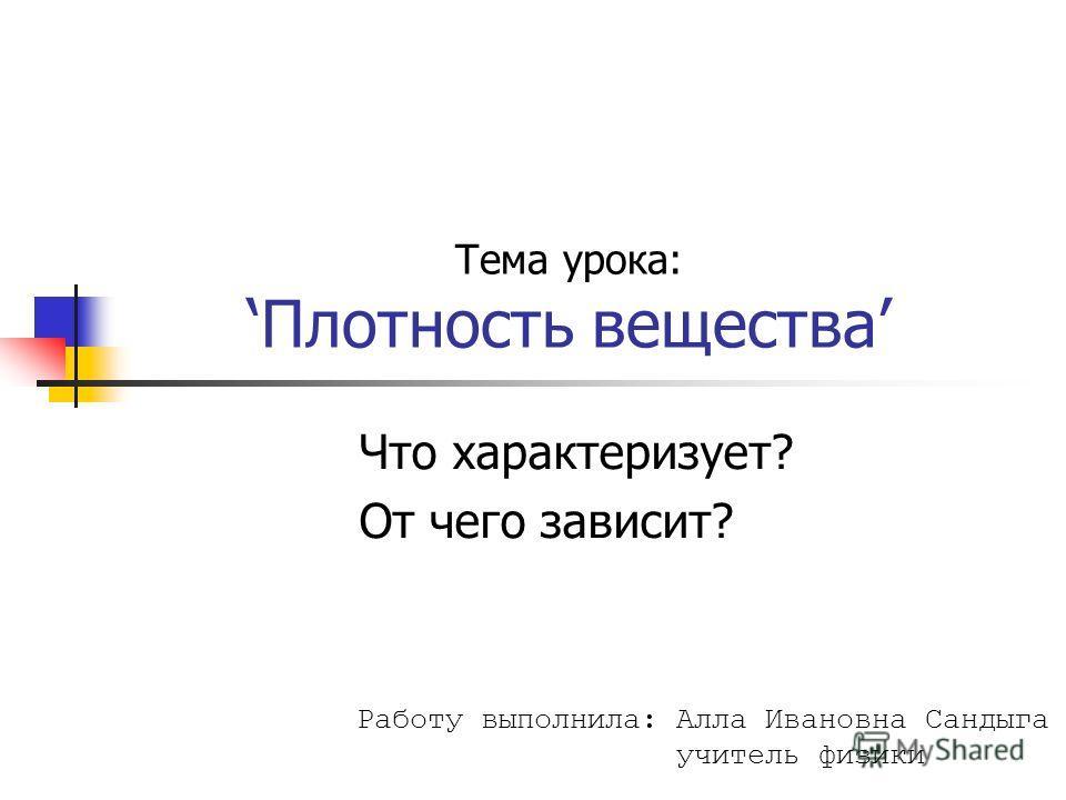 Тема урока:Плотность вещества Что характеризует? От чего зависит? Работу выполнила: Алла Ивановна Сандыга учитель физики