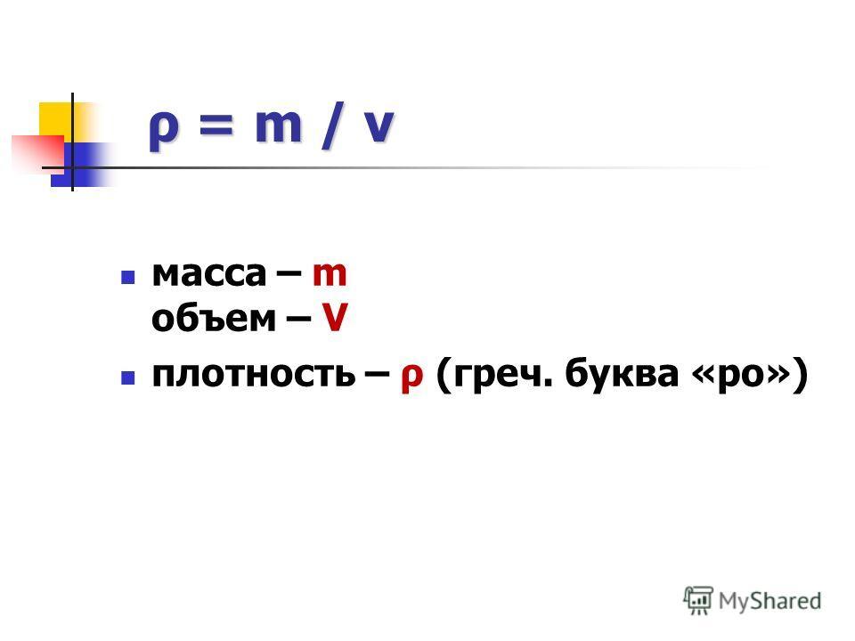 ρ = m / v ρ = m / v масса – m объем – V плотность – ρ (греч. буква «ро»)