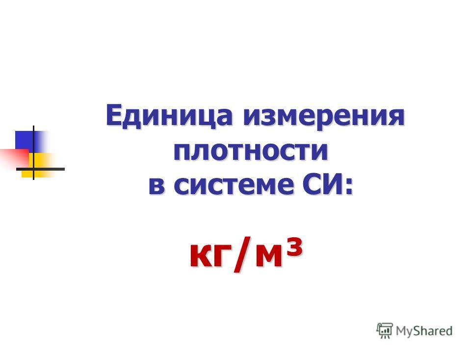 Единица измерения плотности в системе СИ: кг/м³