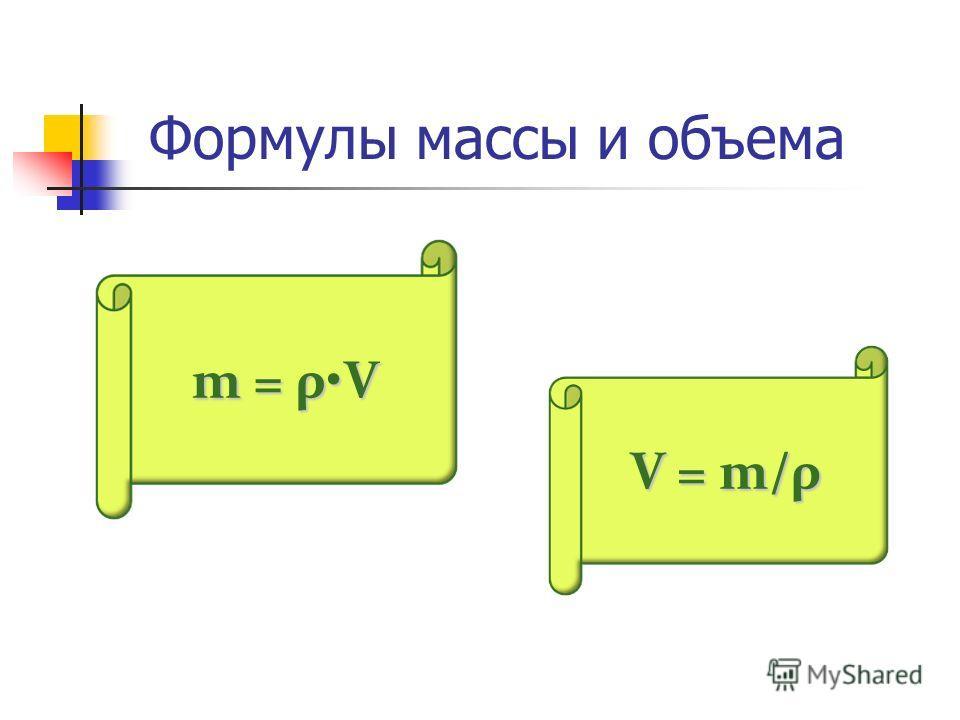 Формулы массы и объема m = ρV V = m/ρ