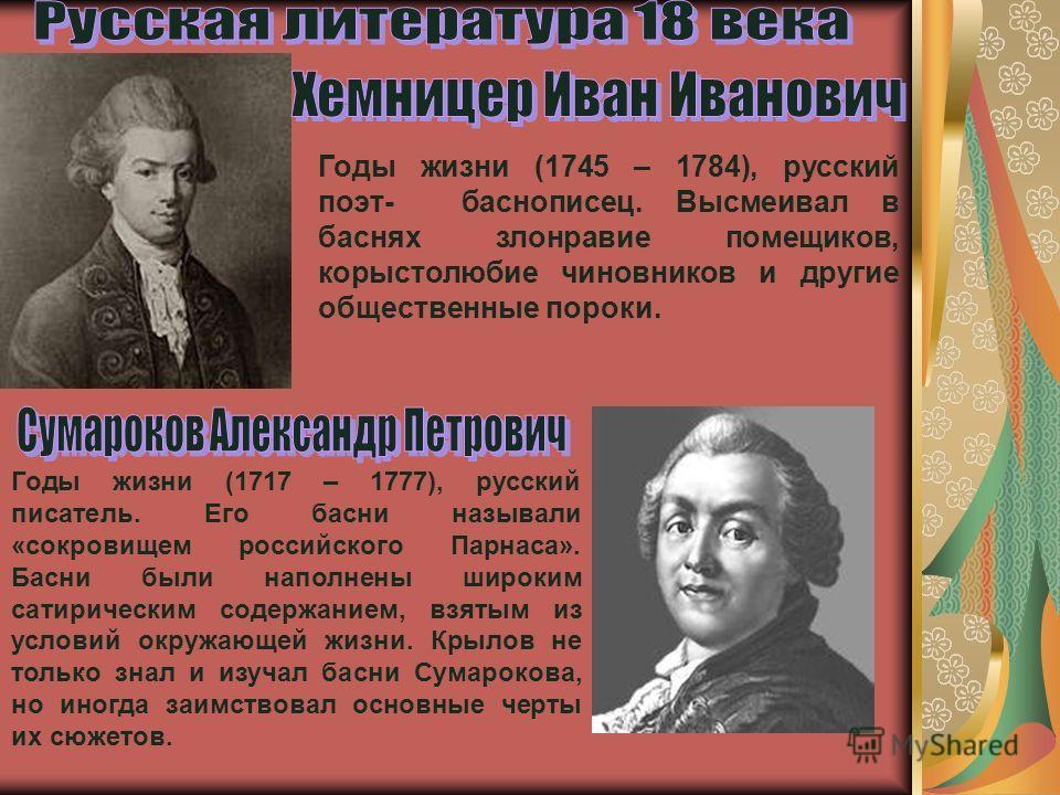 Годы жизни (1717 – 1777), русский писатель. Его басни называли «сокровищем российского Парнаса». Басни были наполнены широким сатирическим содержанием, взятым из условий окружающей жизни. Крылов не только знал и изучал басни Сумарокова, но иногда заи