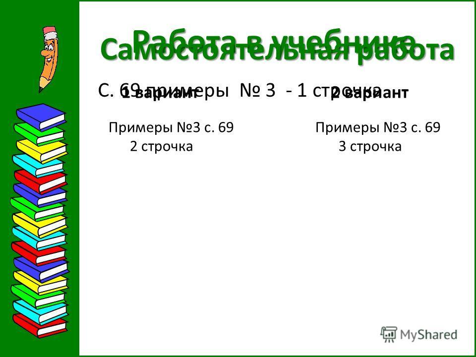 Работа в учебнике С. 69 примеры 3 - 1 строчка Самостоятельная работа 1 вариант 2 вариант Примеры 3 с. 69 Примеры 3 с. 69 2 строчка 3 строчка