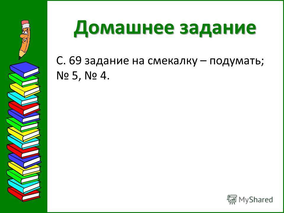 Домашнее задание С. 69 задание на смекалку – подумать; 5, 4.