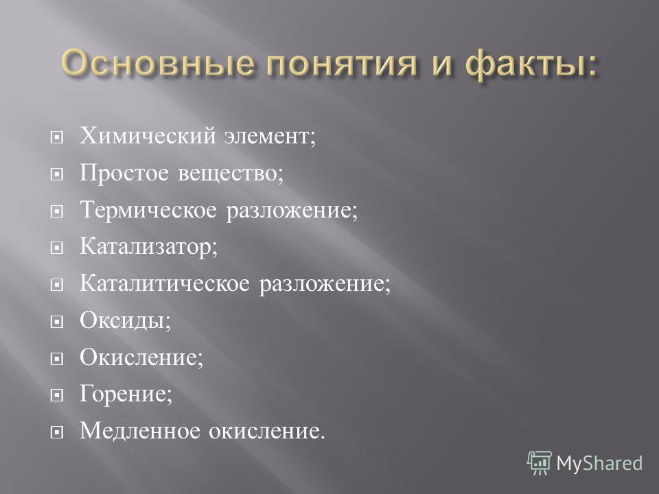 Химический элемент ; Простое вещество ; Термическое разложение ; Катализатор ; Каталитическое разложение ; Оксиды ; Окисление ; Горение ; Медленное окисление.