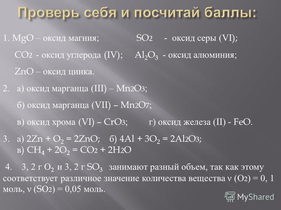 1. MgO – оксид магния ; SO 2 - оксид серы (VI); CO 2 - оксид углерода (IV); Al 2 O 3 - оксид алюминия ; ZnO – оксид цинка. 2.а ) оксид марганца (III) – Mn 2 O 3 ; б ) оксид марганца (VII) – Mn 2 O 7 ; в ) оксид хрома (VI) – CrO 3 ; г ) оксид железа (