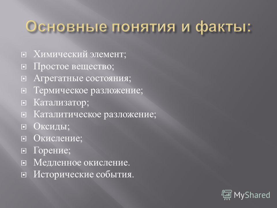 Химический элемент ; Простое вещество ; Агрегатные состояния ; Термическое разложение ; Катализатор ; Каталитическое разложение ; Оксиды ; Окисление ; Горение ; Медленное окисление. Исторические события.