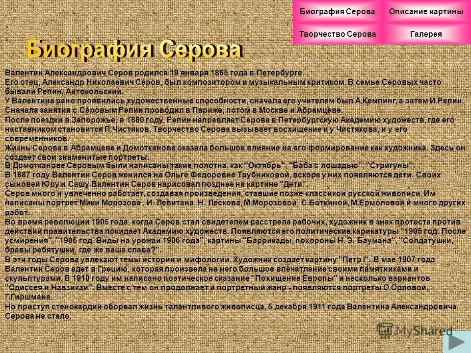 Валентин Александрович Серов родился 19 января 1865 года в Петербурге. Его отец, Александр Николаевич Серов, был композитором и музыкальным критиком. В семье Серовых часто бывали Репин, Антокольский. У Валентина рано проявились художественные способн