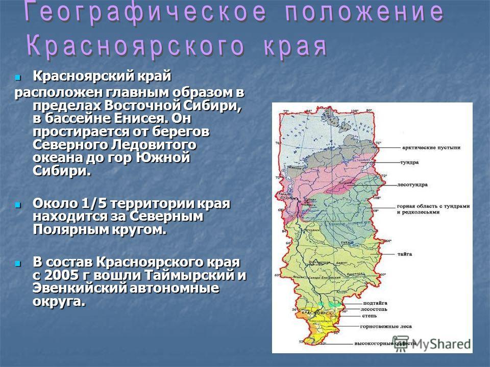 Красноярский край Красноярский край расположен главным образом в пределах Восточной Сибири, в бассейне Енисея. Он простирается от берегов Северного Ледовитого океана до гор Южной Сибири. Около 1/5 территории края находится за Северным Полярным кругом