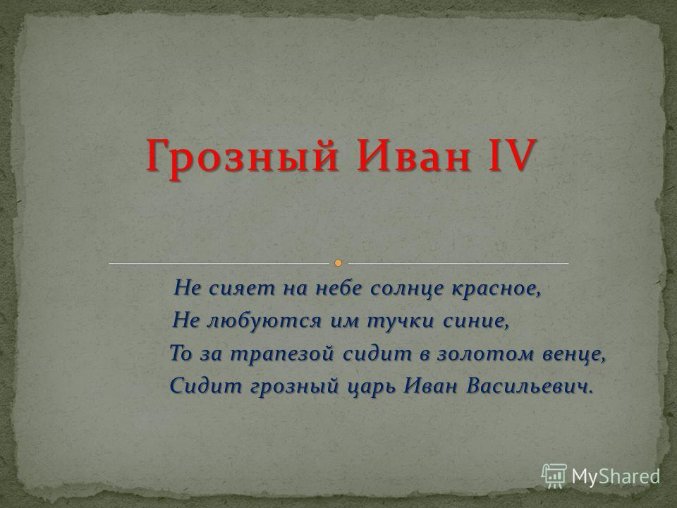 Не сияет на небе солнце красное, Не любуются им тучки синие, То за трапезой сидит в золотом венце, То за трапезой сидит в золотом венце, Сидит грозный царь Иван Васильевич. Сидит грозный царь Иван Васильевич.