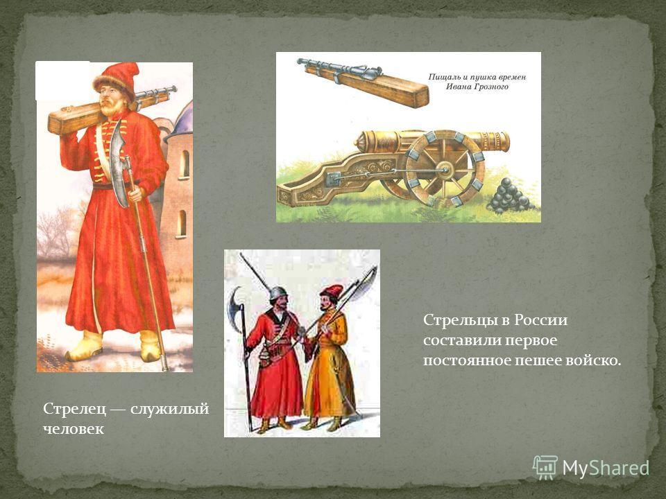 Стрелец служилый человек Стрельцы в России составили первое постоянное пешее войско.