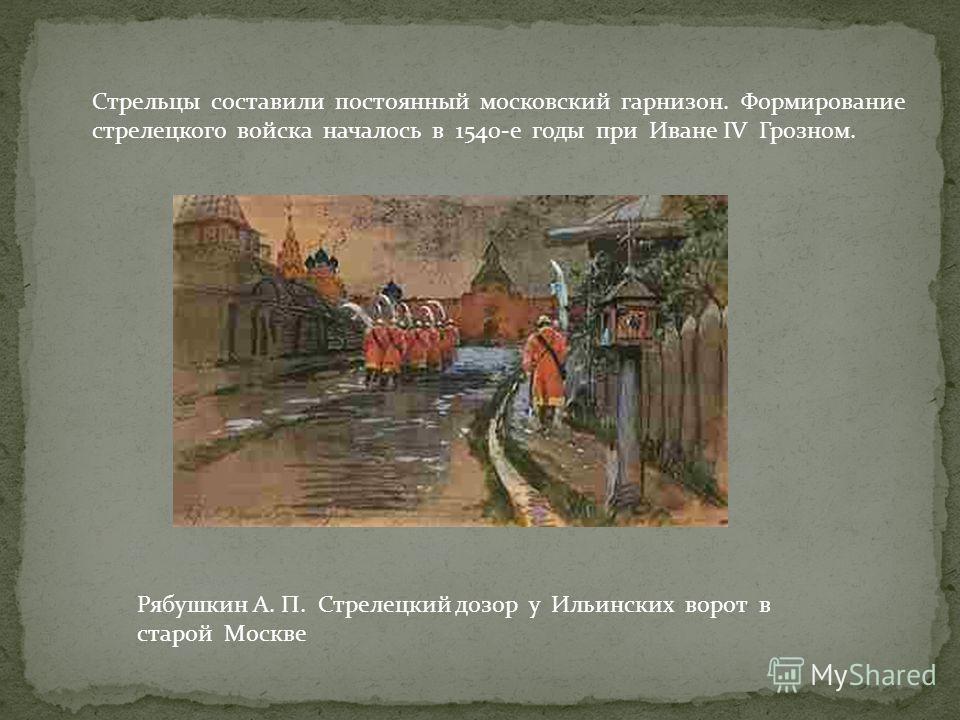 Рябушкин А. П. Стрелецкий дозор у Ильинских ворот в старой Москве Стрельцы составили постоянный московский гарнизон. Формирование стрелецкого войска началось в 1540-е годы при Иване IV Грозном.