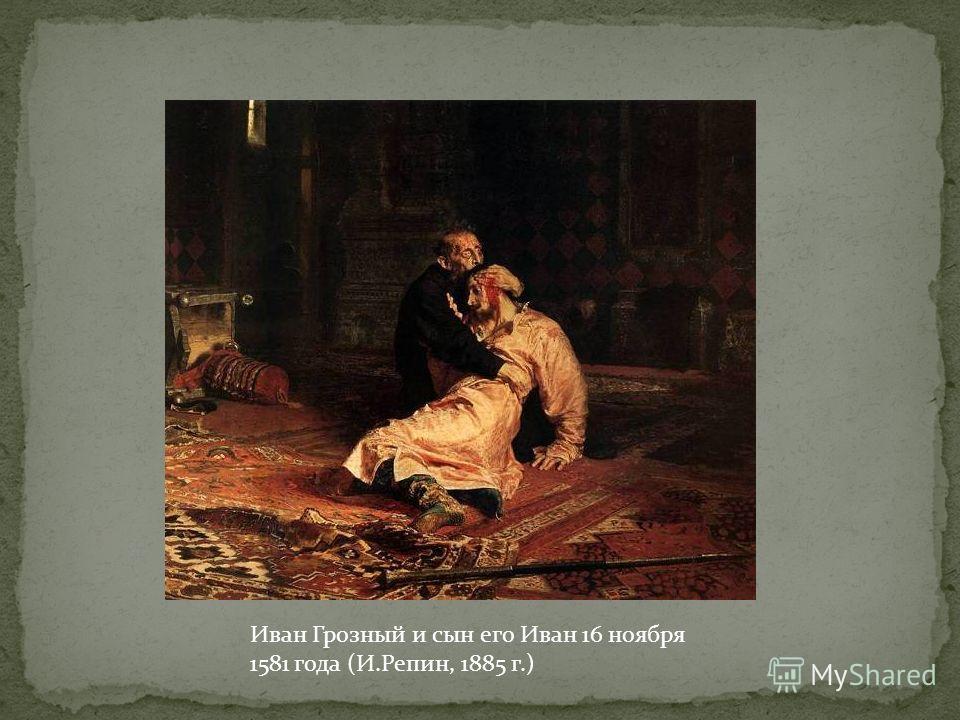 Иван Грозный и сын его Иван 16 ноября 1581 года (И.Репин, 1885 г.)