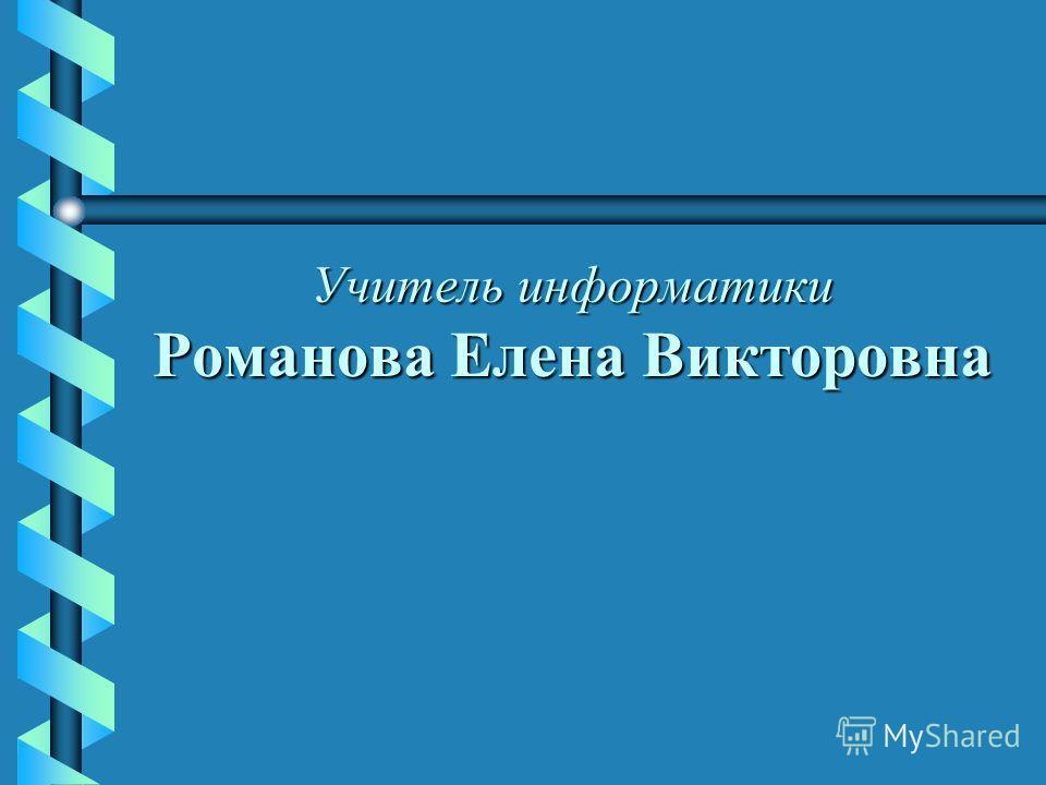Учитель информатики Романова Елена Викторовна