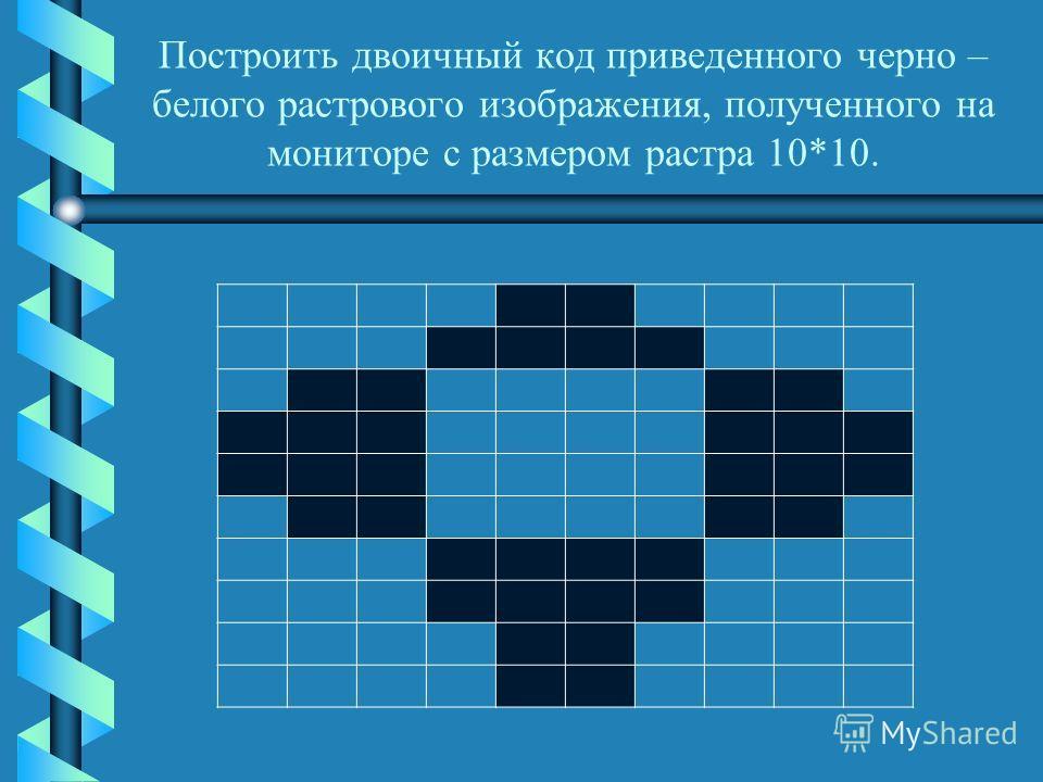 Построить двоичный код приведенного черно – белого растрового изображения, полученного на мониторе с размером растра 10*10.