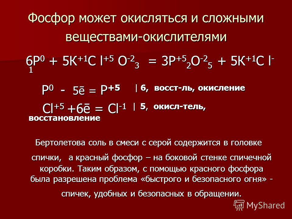 Фосфор может окисляться и сложными веществами-окислителями 6Р 0 + 5К +1 C l +5 О -2 3 = 3Р +5 2 О -2 5 + 5К +1 C l - 1 6Р 0 + 5К +1 C l +5 О -2 3 = 3Р +5 2 О -2 5 + 5К +1 C l - 1 Р 0 - 5ē = Р +5 | 6, восст-ль, окисление Р 0 - 5ē = Р +5 | 6, восст-ль,
