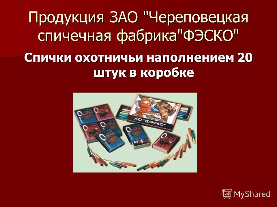 Продукция ЗАО Череповецкая спичечная фабрикаФЭСКО Спички охотничьи наполнением 20 штук в коробке