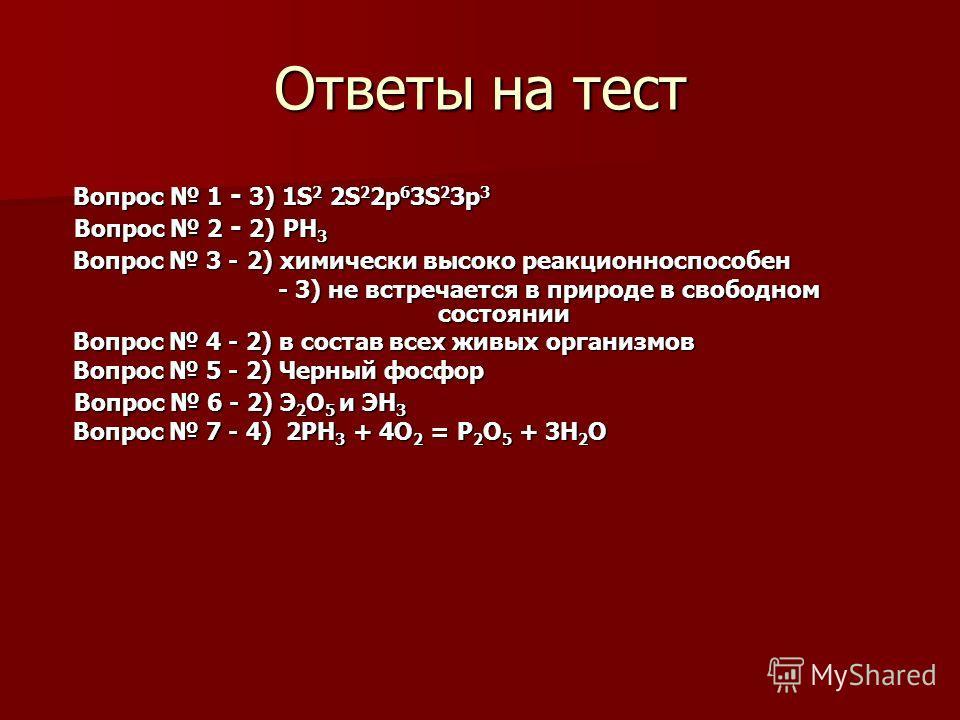 Ответы на тест Вопрос 1 - 3) 1S 2 2S 2 2p 6 3S 2 3p 3 Вопрос 1 - 3) 1S 2 2S 2 2p 6 3S 2 3p 3 Вопрос 2 - 2) РН 3 Вопрос 2 - 2) РН 3 Вопрос 3 - 2) химически высоко реакционноспособен Вопрос 3 - 2) химически высоко реакционноспособен - 3) не встречается