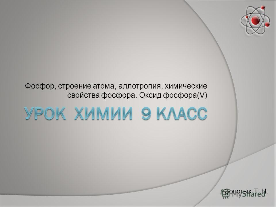 Фосфор, строение атома, аллотропия, химические свойства фосфора. Оксид фосфора(V) Золотых Т. Н.