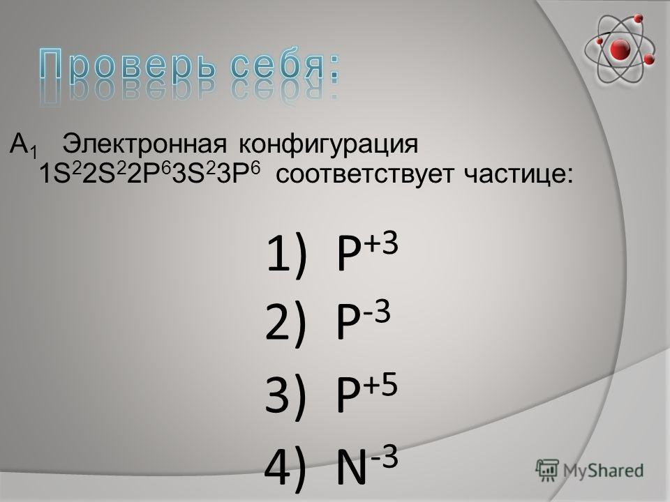 А 1 Электронная конфигурация 1S 2 2S 2 2P 6 3S 2 3P 6 соответствует частице: 1) Р +3 2) Р -3 3) Р +5 4) N -3