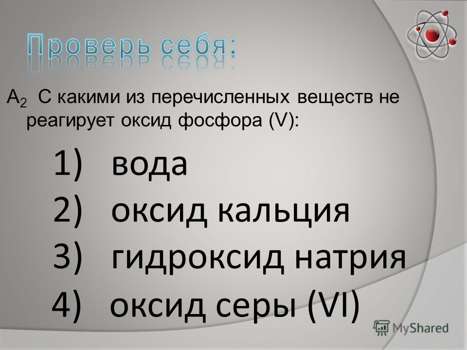 А 2 С какими из перечисленных веществ не реагирует оксид фосфора (V): 1)вода 2)оксид кальция 3)гидроксид натрия 4) оксид серы (VΙ)