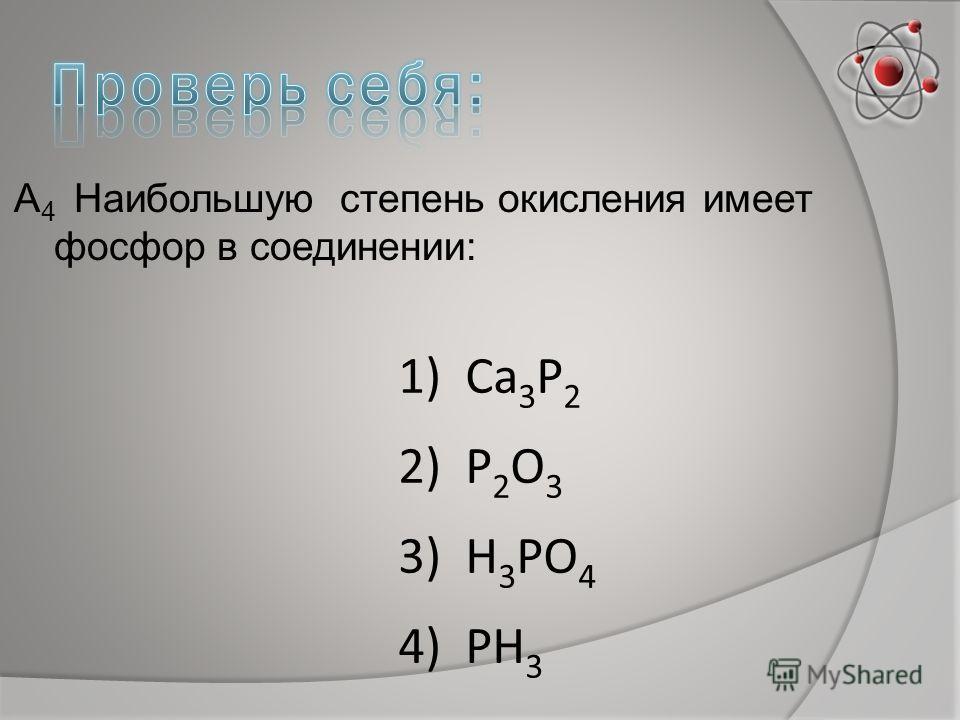 А 4 Наибольшую степень окисления имеет фосфор в соединении: 1) Са 3 Р 2 2) Р 2 О 3 3) Н 3 РО 4 4) РН 3