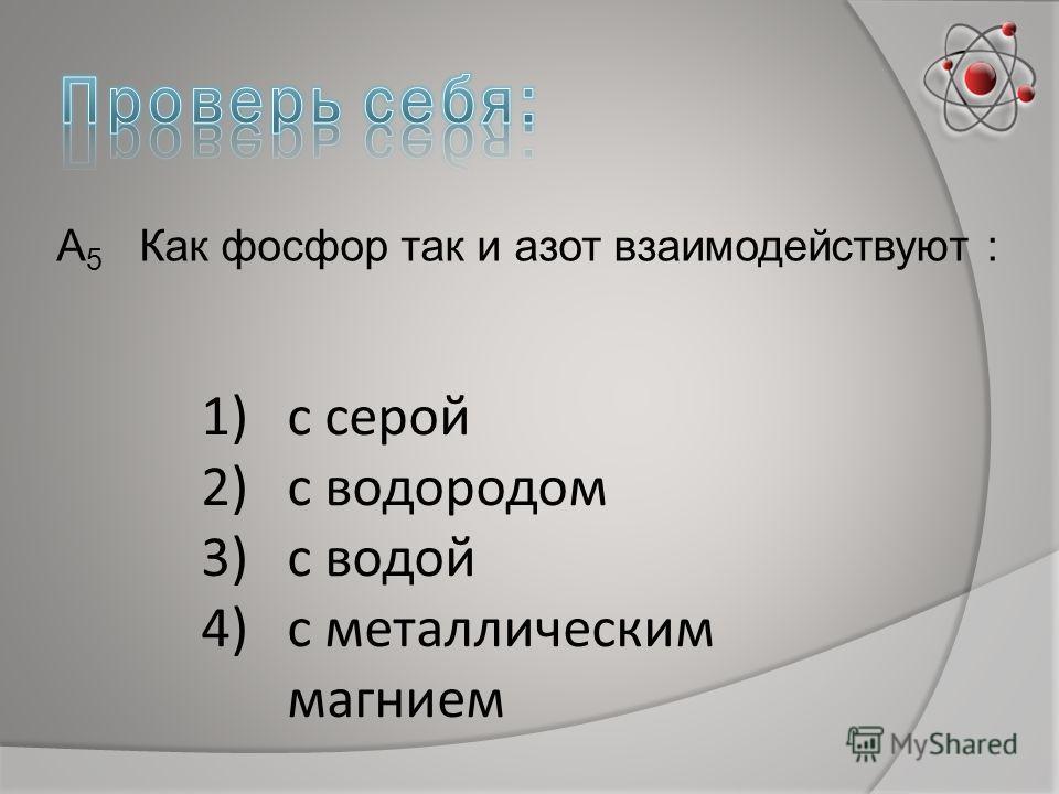 А 5 Как фосфор так и азот взаимодействуют : 1)с серой 2)с водородом 3)с водой 4)с металлическим магнием