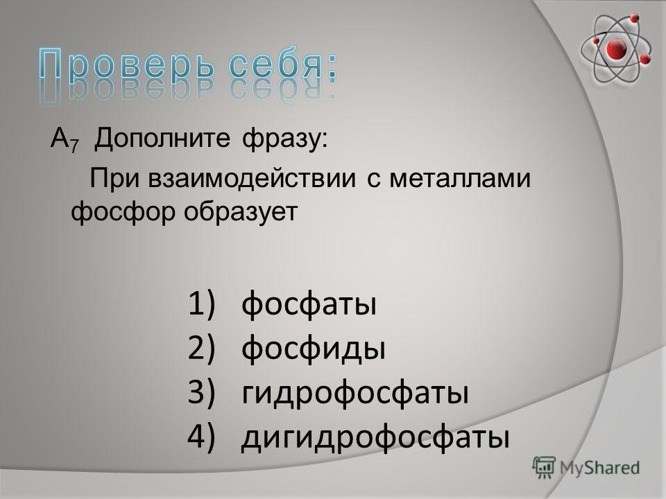 А 7 Дополните фразу: При взаимодействии с металлами фосфор образует 1)фосфаты 2)фосфиды 3)гидрофосфаты 4)дигидрофосфаты