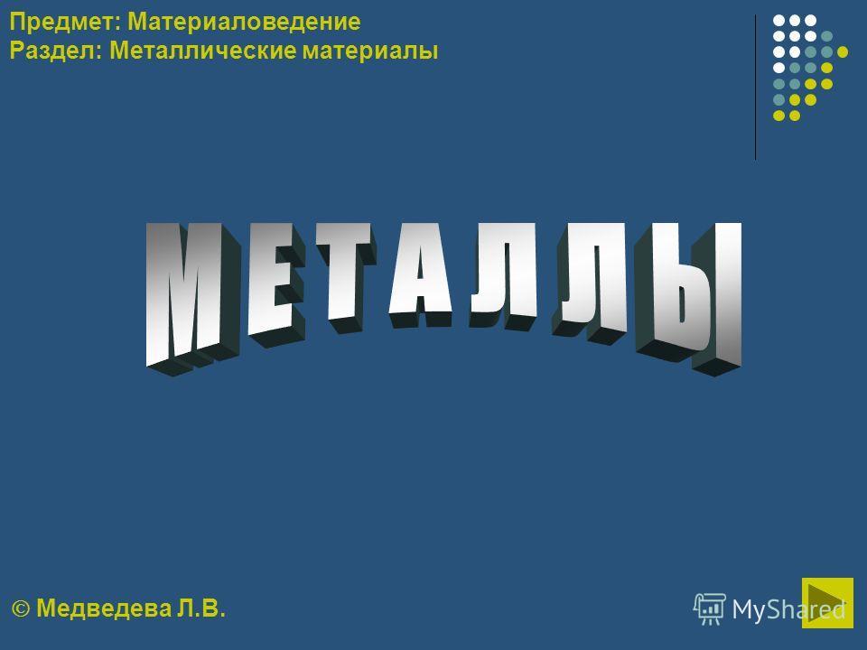 Медведева Л.В. Предмет: Материаловедение Раздел: Металлические материалы