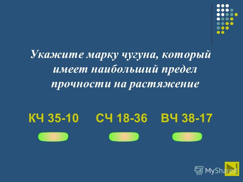 Укажите марку чугуна, который имеет наибольший предел прочности на растяжение КЧ 35-10 СЧ 18-36 ВЧ 38-17