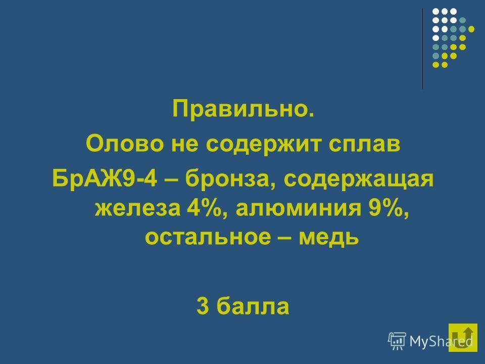 Правильно. Олово не содержит сплав БрАЖ9-4 – бронза, содержащая железа 4%, алюминия 9%, остальное – медь 3 балла