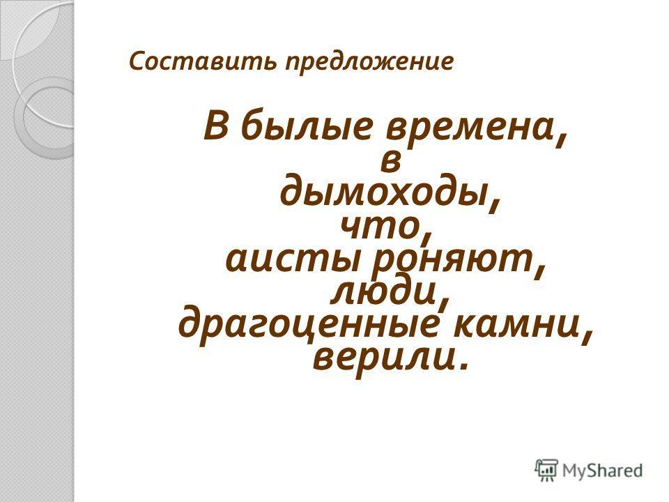 Составить предложение В былые времена, в дымоходы, что, аисты роняют, люди, драгоценные камни, верили.
