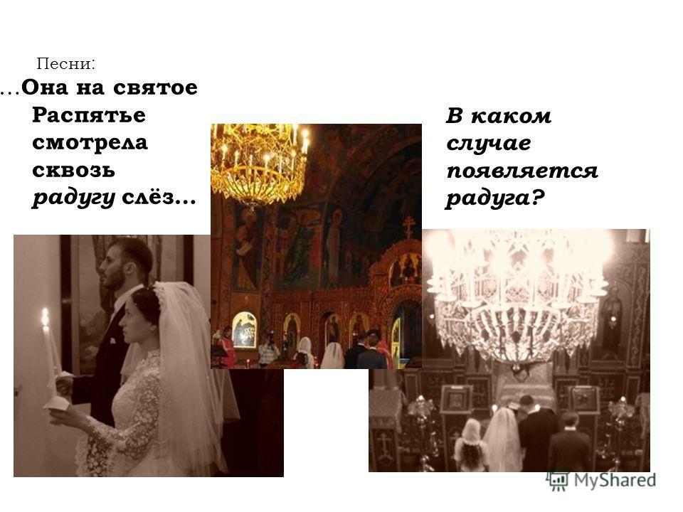 Песни : … Она на святое Распятье смотрела сквозь радугу слёз… В каком случае появляется радуга?