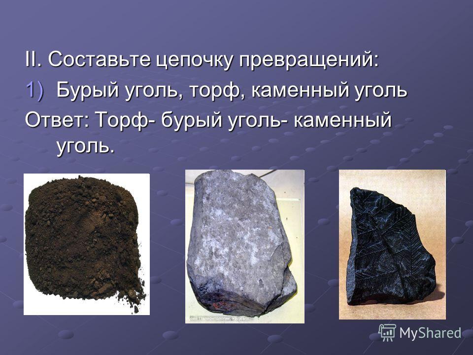 ІІ. Составьте цепочку превращений: 1)Бурый уголь, торф, каменный уголь Ответ: Торф- бурый уголь- каменный уголь.