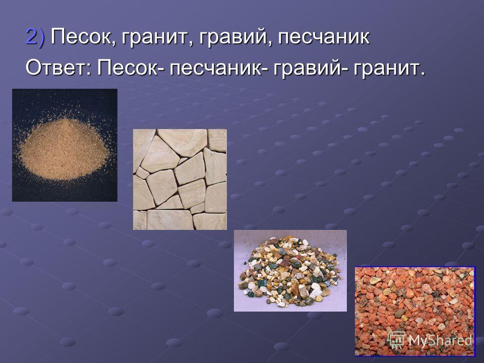2) Песок, гранит, гравий, песчаник Ответ: Песок- песчаник- гравий- гранит.