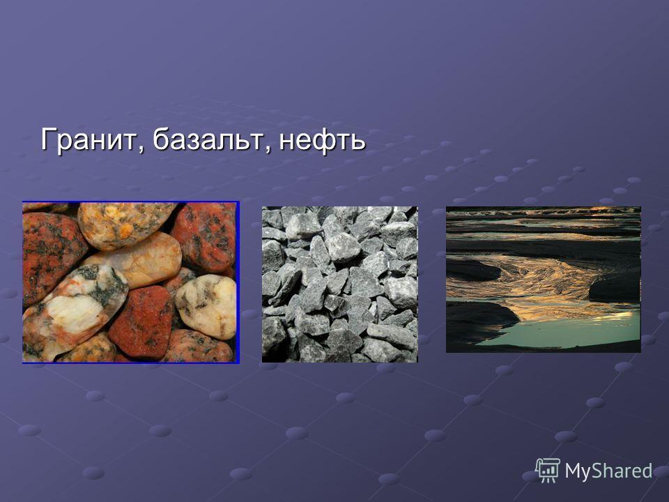 Гранит, базальт, нефть