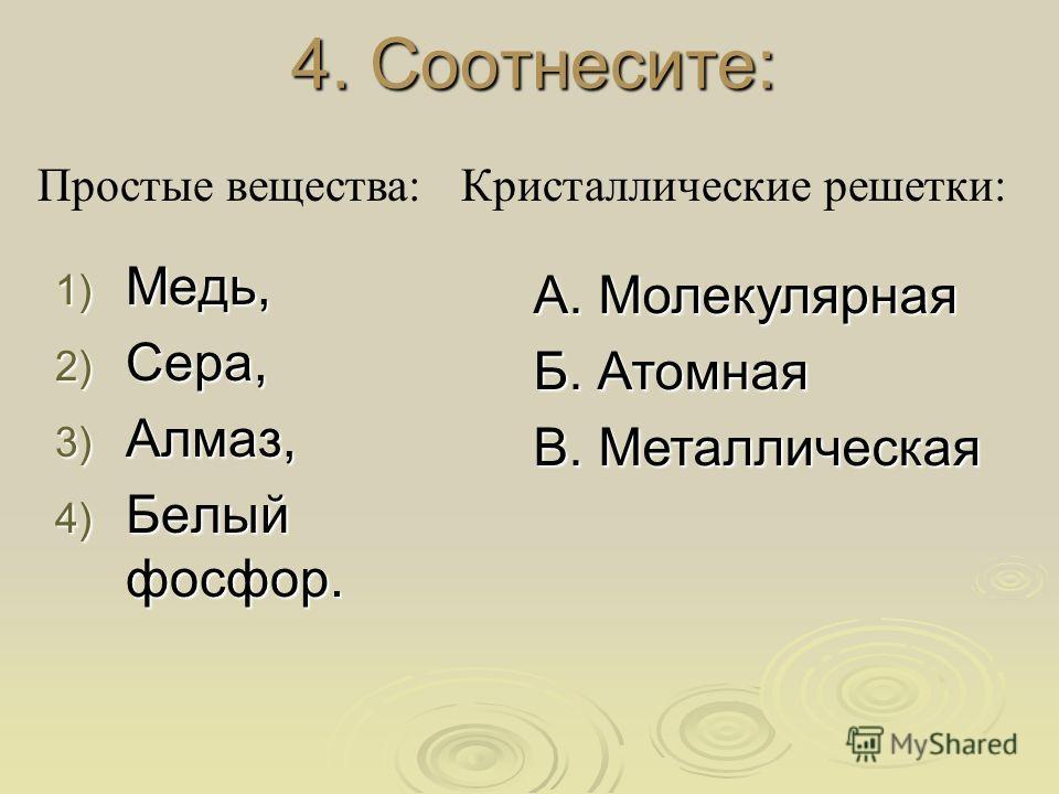 4. Соотнесите: 1) Медь, 2) Сера, 3) Алмаз, 4) Белый фосфор. А. Молекулярная Б. Атомная В. Металлическая Простые вещества:Кристаллические решетки: