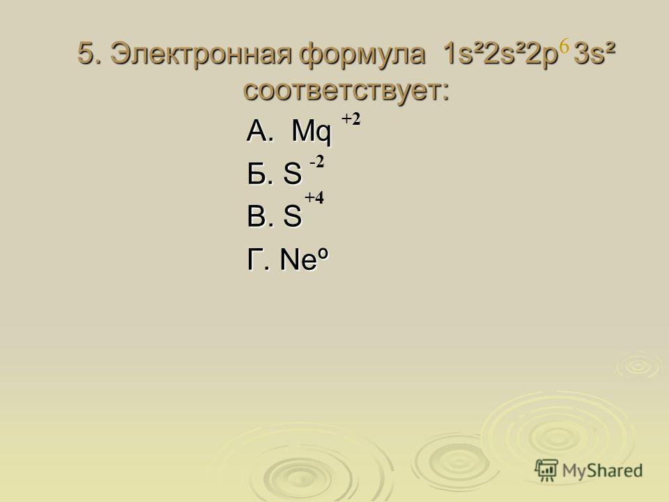 5. Электронная формула 1s²2s²2p 3s² соответствует: А. Mq Б. S В. S Г. Neº 6 +2 +4 -2